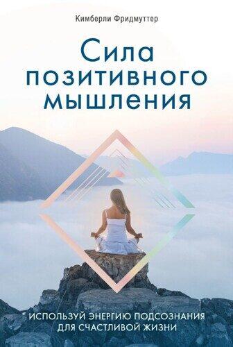 Кимберли Фридмуттер: Сила позитивного мышления. Используй энергию подсознания для счастливой жизни