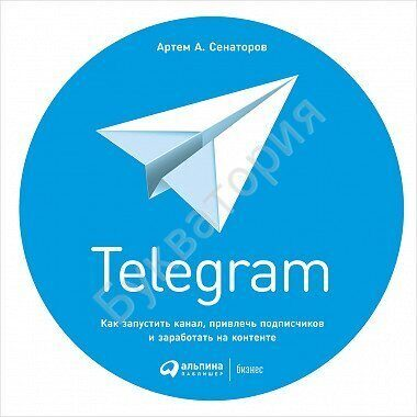 Артем Сенаторов:Telegram. Как запустить канал,привлечь подписчиков и заработать на контенте