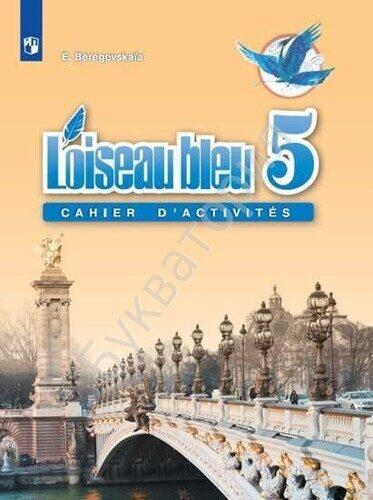 """Рабочая тетрадь Французский язык 5 класс """"Синяя птица"""" / L'oiseau bleu 5: Cahier D'Activites Второй иностранный язык Береговская Э. М."""
