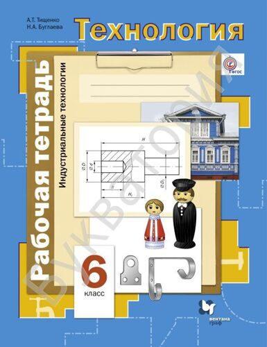 Рабочая тетрадь Технология 6 класс Индустриальные технологии Тищенко А.Т., Буглаева Н.А.
