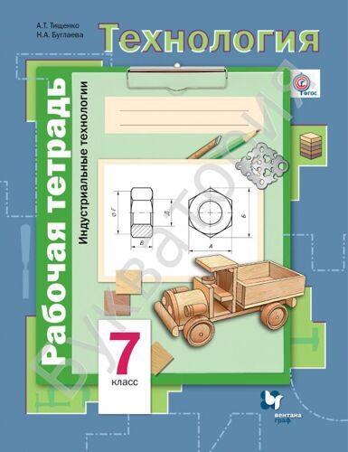 Рабочая тетрадь Технология 7 класс Индустриальные технологии Тищенко А.Т., Буглаева Н.А.
