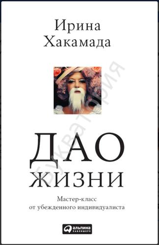 Ирина Хакамада: Дао жизни.Мастер-класс от убежденного индивидуалиста