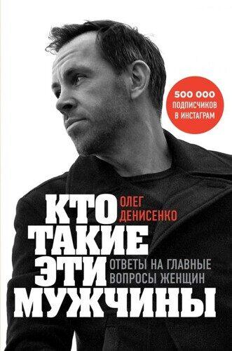 Олег Денисенко: Кто такие эти мужчины? Ответы на главные вопросы женщин