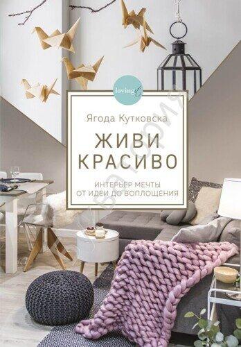 Ягода Кутковска: Живи красиво. Интерьер мечты от идеи до воплощения