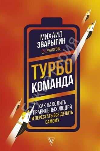 Михаил Зварыгин: Турбокоманда. Как находить правильных людей и перестать все делать сам