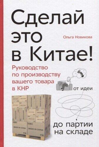 Ольга Новикова: Сделай это в Китае! Руководство по производству вашего товара в КНР: от идеи до партии на складе