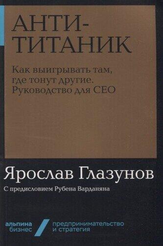 Ярослав Глазунов: Анти-Титаник. Как выигрывать там, где тонут другие. Руководство для CEO