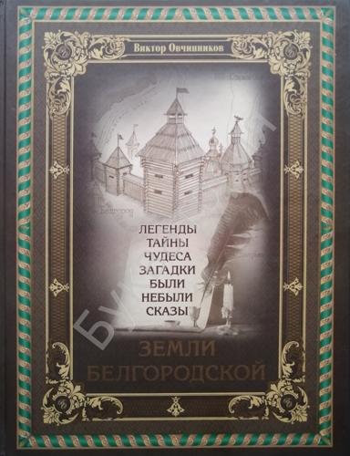 Виктор Овчинников: Легенды, тайны, чудеса, загадки, были, небыли, сказы земли белгородской