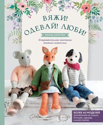 Луиза Кроутер: Вяжи! Одевай! Люби! Очаровательная компания вязаных животных. Более 40 моделей для вязания на спицах