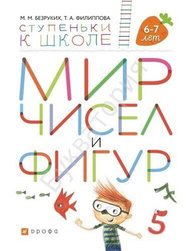 Мир чисел и фигур. Пособие для детей 6-7 лет Безруких М.М., Филиппова Т.А. *Ступеньки к школе*